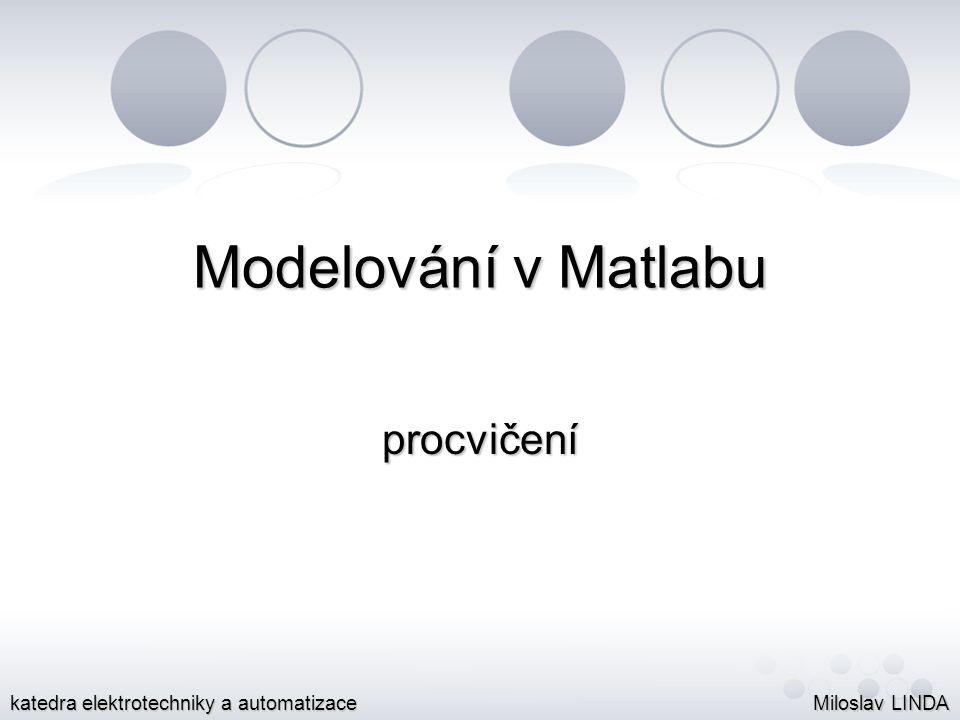 Modelování v Matlabu procvičení Miloslav LINDA katedra elektrotechniky a automatizace
