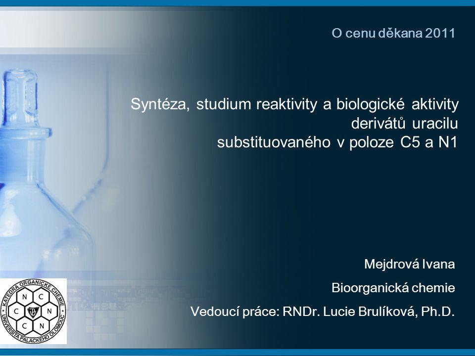 Syntéza, studium reaktivity a biologické aktivity derivátů uracilu substituovaného v poloze C5 a N1 Mejdrová Ivana Bioorganická chemie Vedoucí práce: