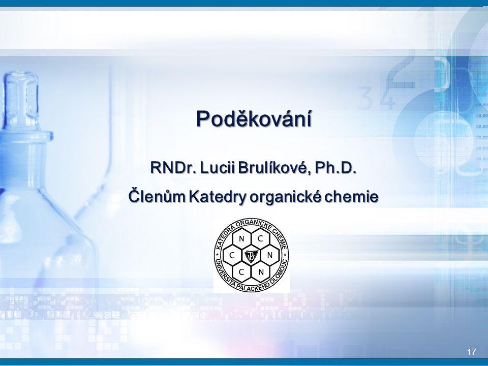 17 Poděkování RNDr. Lucii Brulíkové, Ph.D. Členům Katedry organické chemie