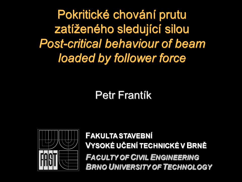 Pokritické chování prutu zatíženého sledující silou Post-critical behaviour of beam loaded by follower force Petr Frantík F AKULTA STAVEBNÍ V YSOKÉ UČENÍ TECHNICKÉ V B RNĚ F ACULTY OF C IVIL E NGINEERING B RNO U NIVERSITY OF T ECHNOLOGY