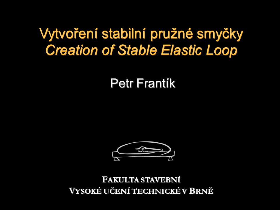 Vytvoření stabilní pružné smyčky Creation of Stable Elastic Loop Petr Frantík F AKULTA STAVEBNÍ V YSOKÉ UČENÍ TECHNICKÉ V B RNĚ