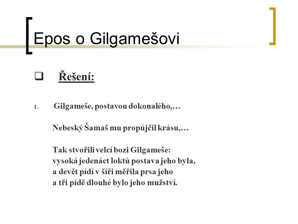 Epos o Gilgamešovi  Řešení: 1. Gilgameše, postavou dokonalého,… Nebeský Šamaš mu propůjčil krásu,… Tak stvořili velcí bozi Gilgameše: vysoká jedenáct