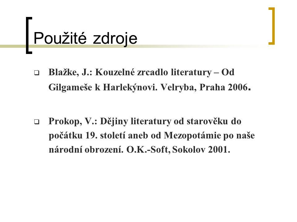 Použité zdroje  Blažke, J.: Kouzelné zrcadlo literatury – Od Gilgameše k Harlekýnovi. Velryba, Praha 2006.  Prokop, V.: Dějiny literatury od starově
