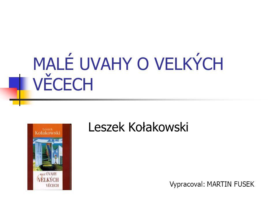 MALÉ UVAHY O VELKÝCH VĚCECH Leszek Kołakowski Vypracoval: MARTIN FUSEK