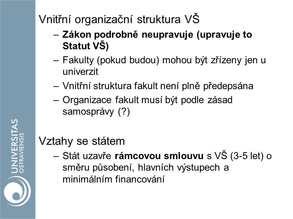 Vnitřní organizační struktura VŠ –Zákon podrobně neupravuje (upravuje to Statut VŠ) –Fakulty (pokud budou) mohou být zřízeny jen u univerzit –Vnitřní struktura fakult není plně předepsána –Organizace fakult musí být podle zásad samosprávy (?) Vztahy se státem –Stát uzavře rámcovou smlouvu s VŠ (3-5 let) o směru působení, hlavních výstupech a minimálním financování