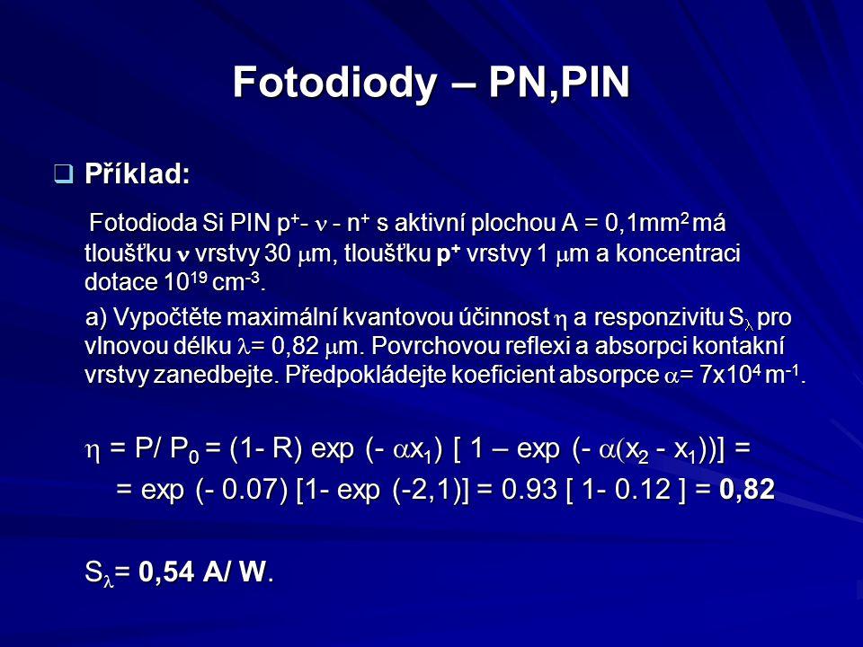 Fotodiody – PN,PIN  Příklad: Fotodioda Si PIN p + -  - n + s aktivní plochou A = 0,1mm 2 má tloušťku vrstvy 30  m, tloušťku p + vrstvy 1  m a konc