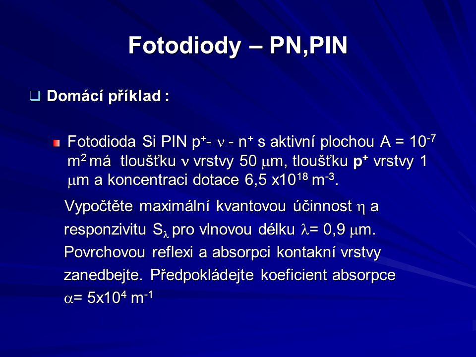 Fotodiody – PN,PIN  Domácí příklad : Fotodioda Si PIN p + -  - n + s aktivní plochou A = 10 -7 m 2 má tloušťku vrstvy 50  m, tloušťku p + vrstvy 1