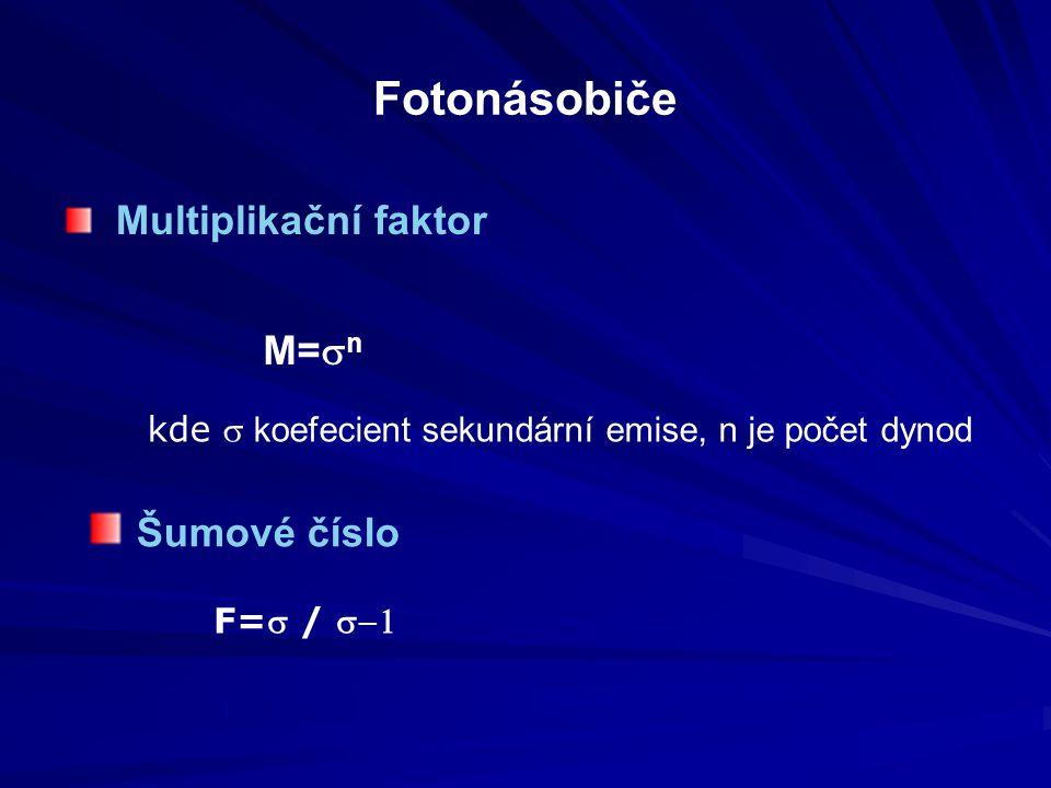 Fotonásobiče Multiplikační faktor M=  n kde  koefecient sekundární emise, n je počet dynod Šumové číslo F= / 