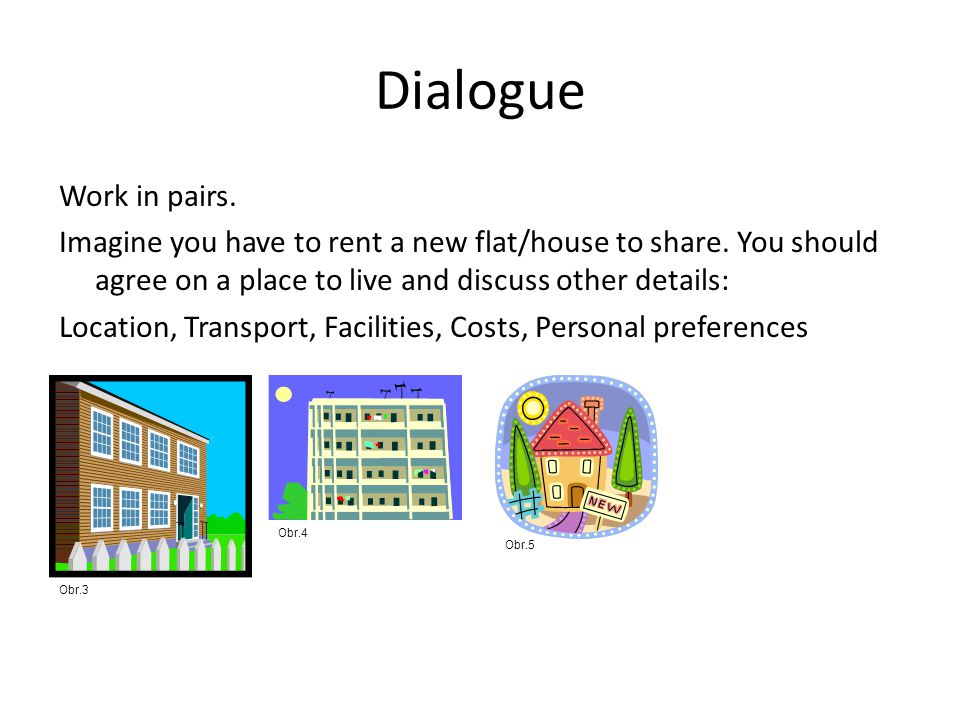 Dialogue Work in pairs. Imagine you have to rent a new flat/house to share.
