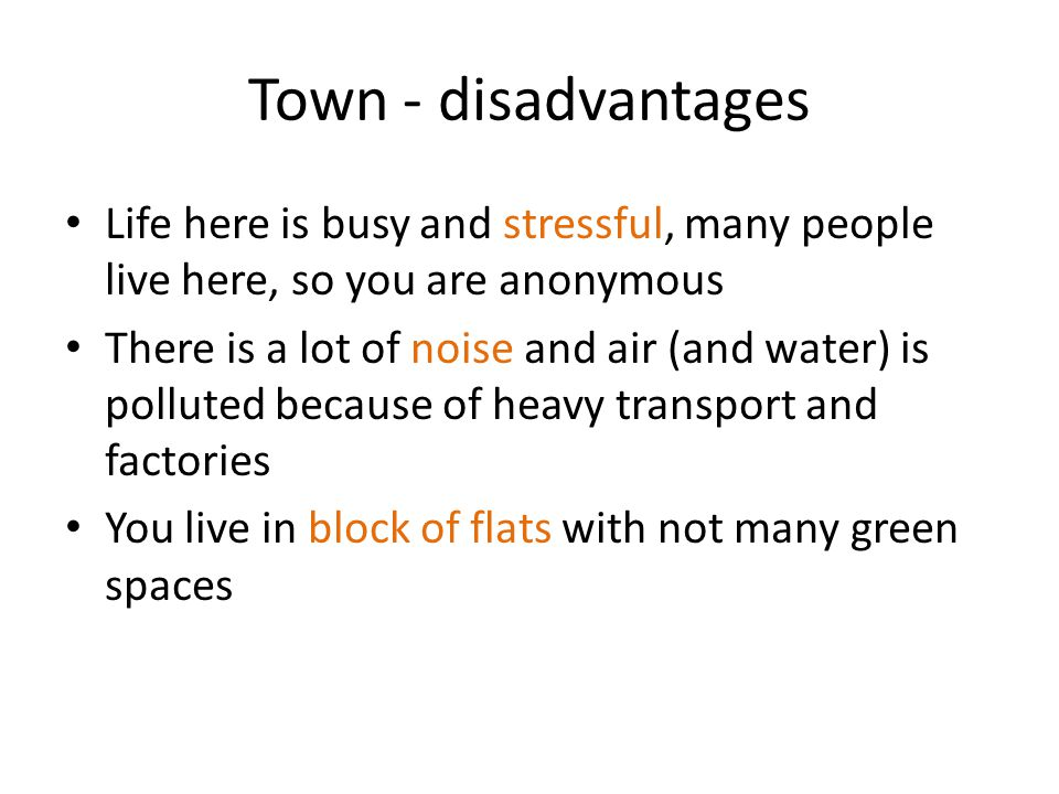 Town - disadvantages Life here is busy and stressful, many people live here, so you are anonymous There is a lot of noise and air (and water) is polluted because of heavy transport and factories You live in block of flats with not many green spaces