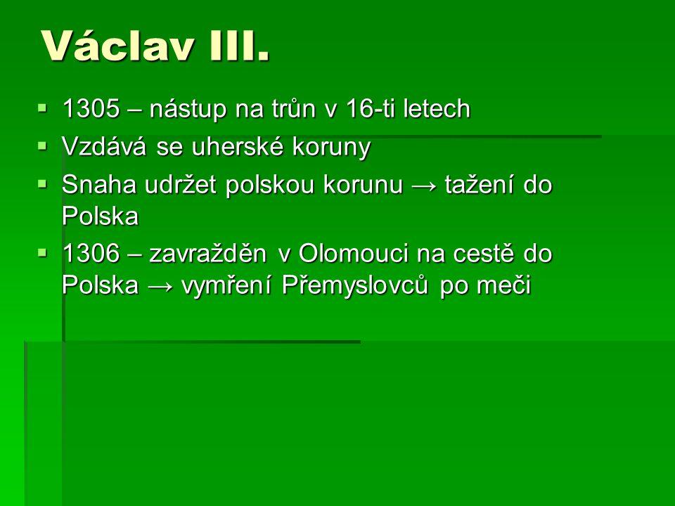  1305 – nástup na trůn v 16-ti letech  Vzdává se uherské koruny  Snaha udržet polskou korunu → tažení do Polska  1306 – zavražděn v Olomouci na ce