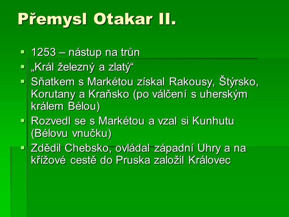 """ 1253 – nástup na trůn  """"Král železný a zlatý""""  Sňatkem s Markétou získal Rakousy, Štýrsko, Korutany a Kraňsko (po válčení s uherským králem Bélou)"""
