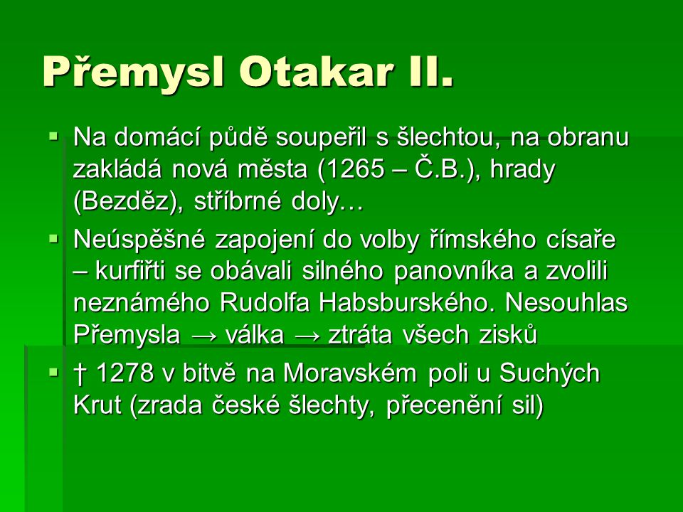 Přemysl Otakar II.  Na domácí půdě soupeřil s šlechtou, na obranu zakládá nová města (1265 – Č.B.), hrady (Bezděz), stříbrné doly…  Neúspěšné zapoje