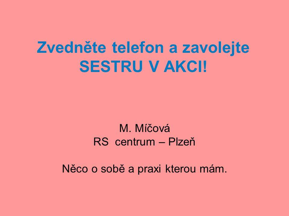 Zvedněte telefon a zavolejte SESTRU V AKCI! M. Míčová RS centrum – Plzeň Něco o sobě a praxi kterou mám.