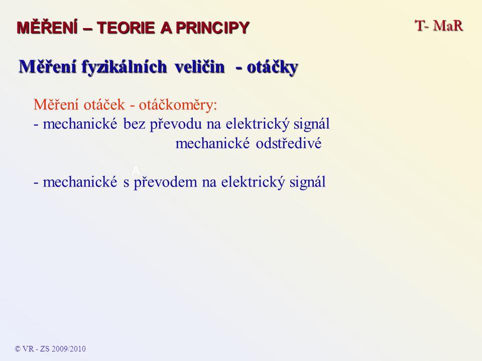 T- MaR MĚŘENÍ – TEORIE A PRINCIPY © VR - ZS 2009/2010 A Měření fyzikálních veličin - otáčky Měření otáček - otáčkoměry: - mechanické bez převodu na elektrický signál mechanické odstředivé - mechanické s převodem na elektrický signál