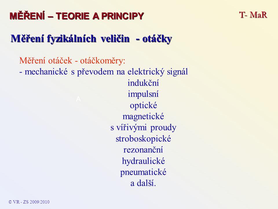 T- MaR MĚŘENÍ – TEORIE A PRINCIPY © VR - ZS 2009/2010 A Měření fyzikálních veličin - otáčky Měření otáček - otáčkoměry: - mechanické s převodem na ele