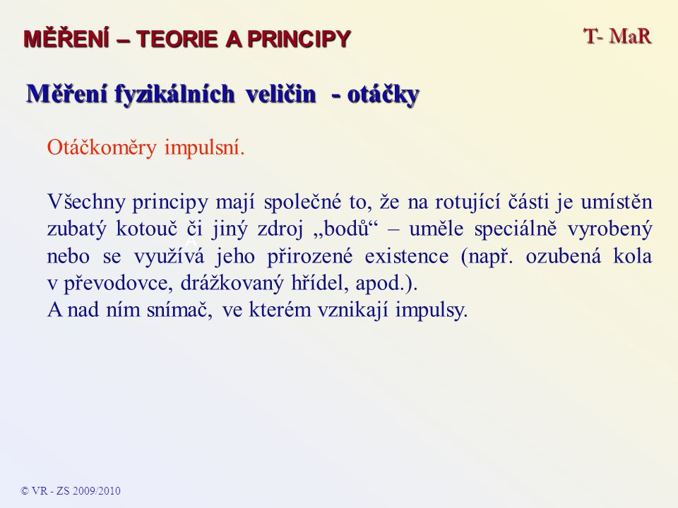 T- MaR MĚŘENÍ – TEORIE A PRINCIPY © VR - ZS 2009/2010 A Měření fyzikálních veličin - otáčky Otáčkoměry impulsní. Všechny principy mají společné to, že