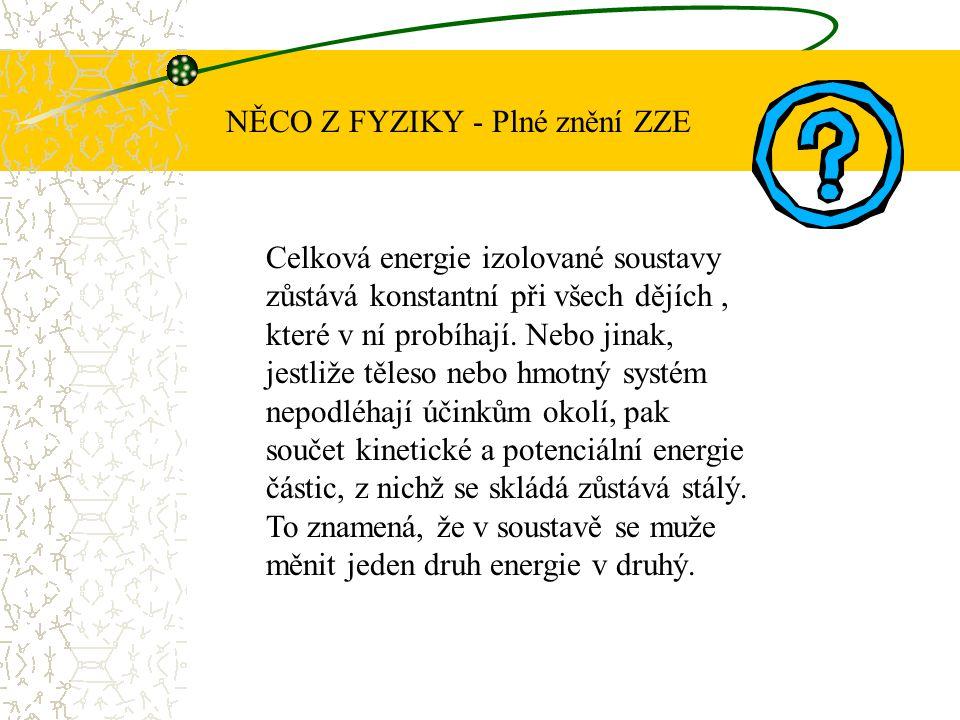 NĚCO Z FYZIKY - Plné znění ZZE Celková energie izolované soustavy zůstává konstantní při všech dějích, které v ní probíhají. Nebo jinak, jestliže těle