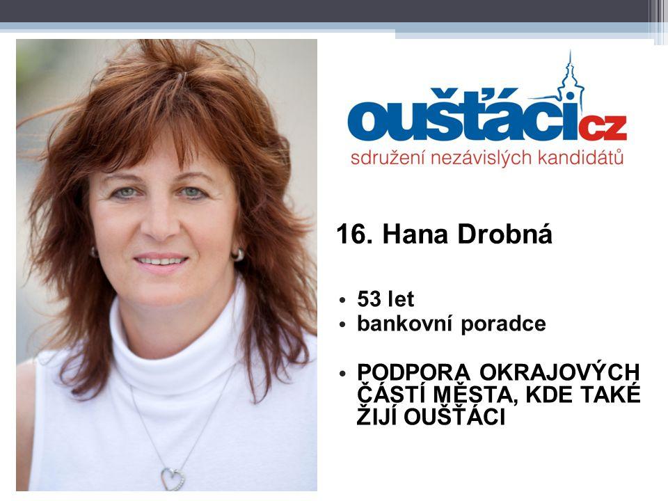 16. Hana Drobná 53 let bankovní poradce PODPORA OKRAJOVÝCH ČÁSTÍ MĚSTA, KDE TAKÉ ŽIJÍ OUŠŤÁCI