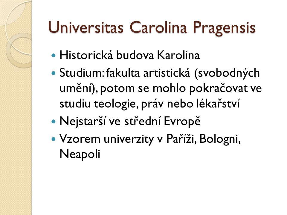 Universitas Carolina Pragensis Historická budova Karolina Studium: fakulta artistická (svobodných umění), potom se mohlo pokračovat ve studiu teologie