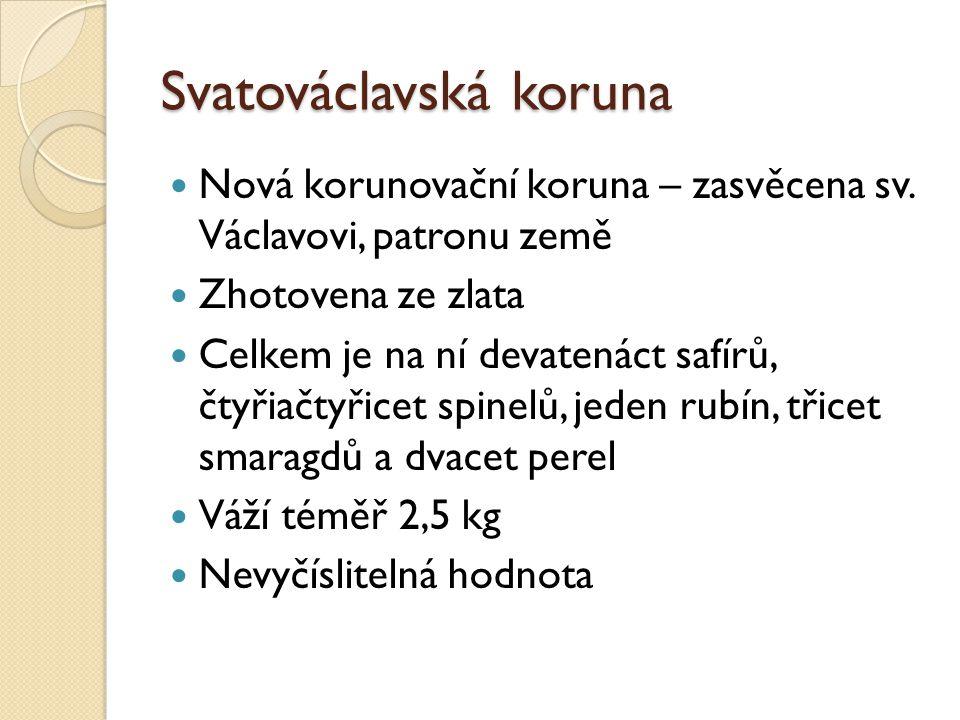 Svatováclavská koruna Nová korunovační koruna – zasvěcena sv. Václavovi, patronu země Zhotovena ze zlata Celkem je na ní devatenáct safírů, čtyřiačtyř