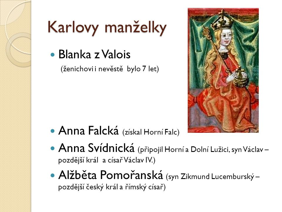 Karlovy manželky Blanka z Valois (ženichovi i nevěstě bylo 7 let) Anna Falcká (získal Horní Falc) Anna Svídnická (připojil Horní a Dolní Lužici, syn V