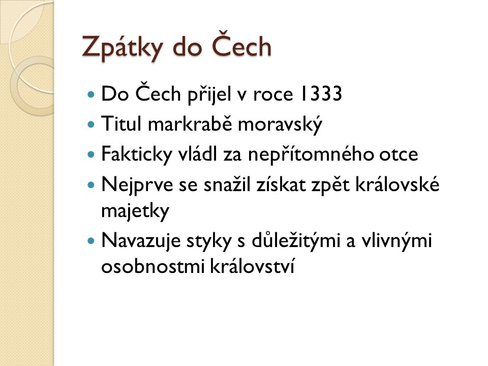 Zpátky do Čech Do Čech přijel v roce 1333 Titul markrabě moravský Fakticky vládl za nepřítomného otce Nejprve se snažil získat zpět královské majetky