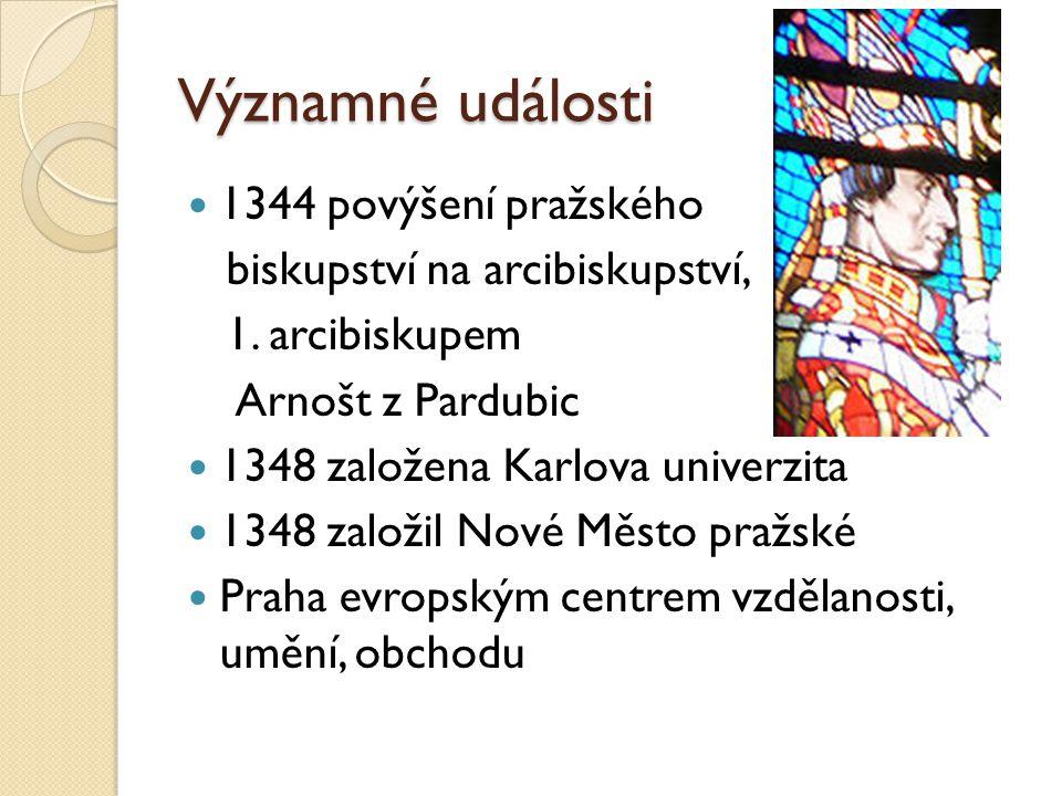 Významné události 1344 povýšení pražského biskupství na arcibiskupství, 1. arcibiskupem Arnošt z Pardubic 1348 založena Karlova univerzita 1348 založi