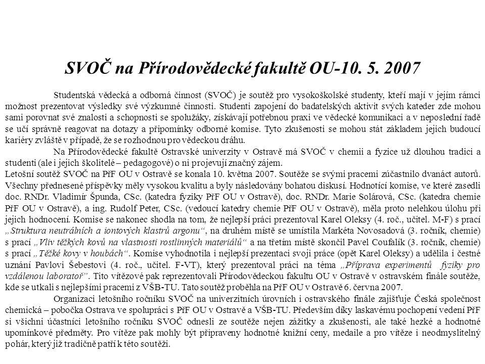 SVOČ na Přírodovědecké fakultě OU-10. 5. 2007 Studentská vědecká a odborná činnost (SVOČ) je soutěž pro vysokoškolské studenty, kteří mají v jejím rám