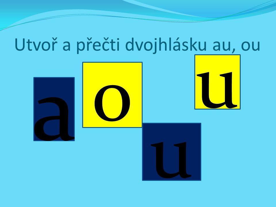 Utvoř a přečti dvojhlásku au, ou a u o u