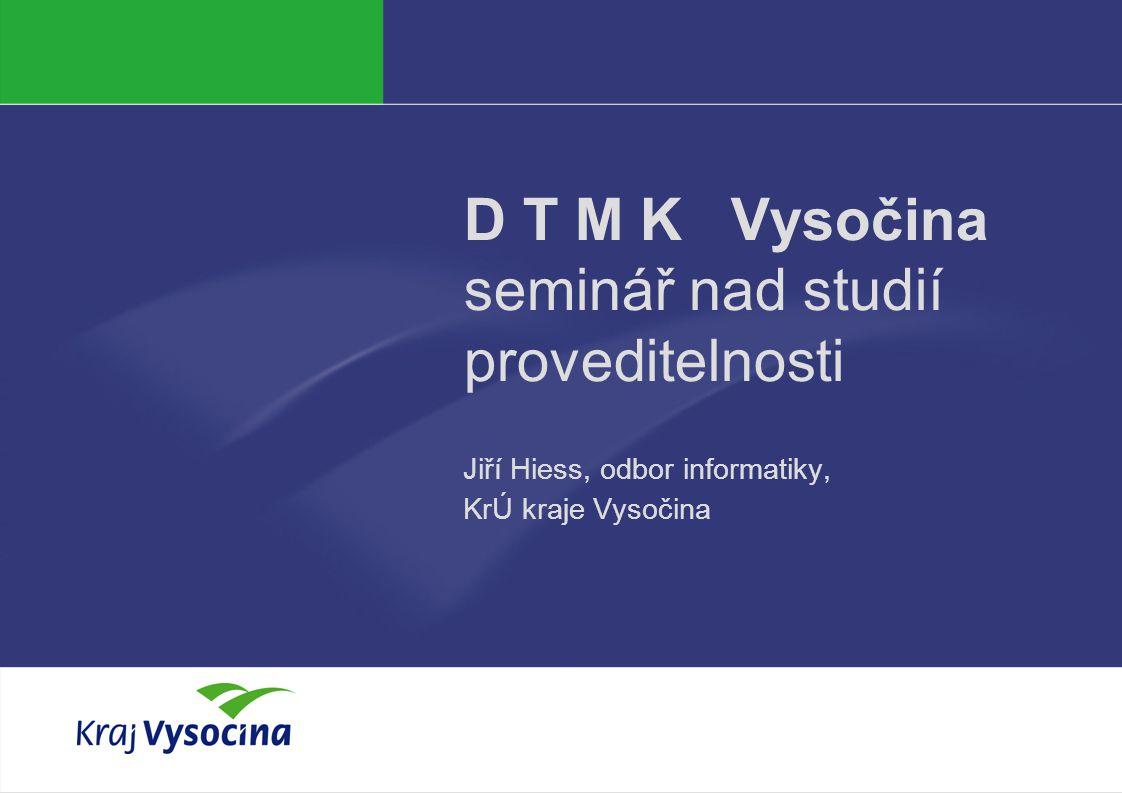 J. Hiess D T M K Vysočina seminář nad studií proveditelnosti Jiří Hiess, odbor informatiky, KrÚ kraje Vysočina
