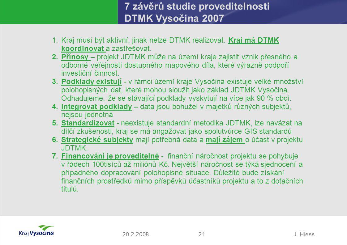 J. Hiess2120.2.2008 7 závěrů studie proveditelnosti DTMK Vysočina 2007 1.Kraj musí být aktivní, jinak nelze DTMK realizovat. Kraj má DTMK koordinovat