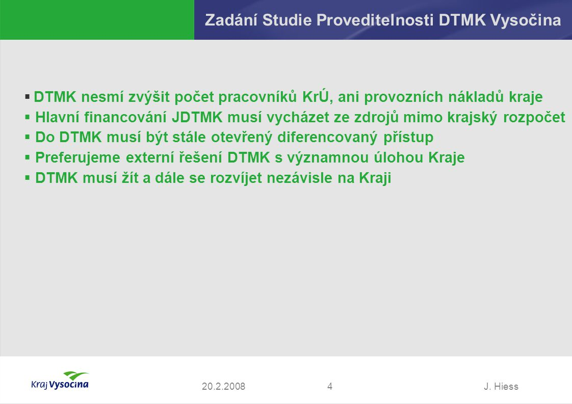 J. Hiess420.2.2008 Zadání Studie Proveditelnosti DTMK Vysočina  DTMK nesmí zvýšit počet pracovníků KrÚ, ani provozních nákladů kraje  Hlavní financo