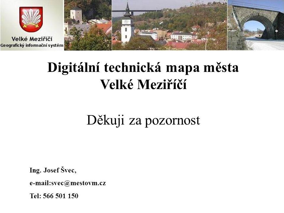 Digitální technická mapa města Velké Meziříčí Děkuji za pozornost Ing. Josef Švec, e-mail:svec@mestovm.cz Tel: 566 501 150
