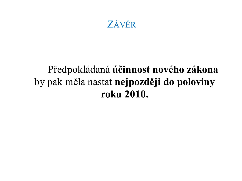 Z ÁVĚR Předpokládaná účinnost nového zákona by pak měla nastat nejpozději do poloviny roku 2010.