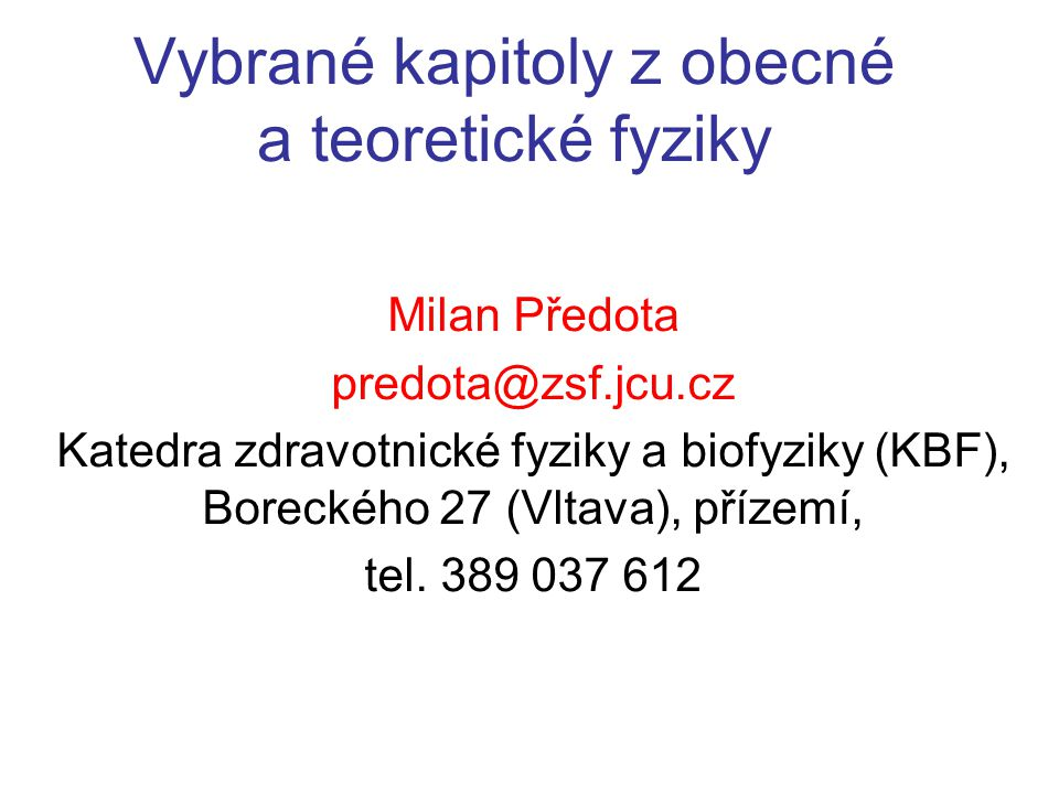 Vybrané kapitoly z obecné a teoretické fyziky Milan Předota predota@zsf.jcu.cz Katedra zdravotnické fyziky a biofyziky (KBF), Boreckého 27 (Vltava), p
