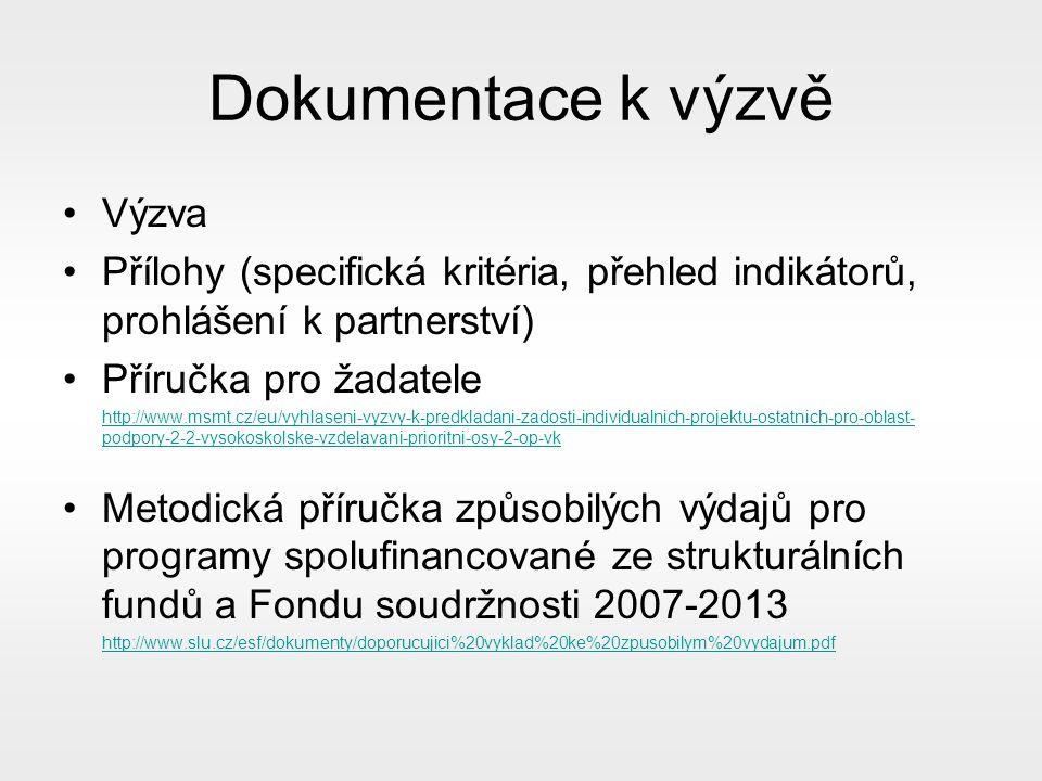 Dokumentace k výzvě Výzva Přílohy (specifická kritéria, přehled indikátorů, prohlášení k partnerství) Příručka pro žadatele http://www.msmt.cz/eu/vyhlaseni-vyzvy-k-predkladani-zadosti-individualnich-projektu-ostatnich-pro-oblast- podpory-2-2-vysokoskolske-vzdelavani-prioritni-osy-2-op-vk Metodická příručka způsobilých výdajů pro programy spolufinancované ze strukturálních fundů a Fondu soudržnosti 2007-2013 http://www.slu.cz/esf/dokumenty/doporucujici%20vyklad%20ke%20zpusobilym%20vydajum.pdf