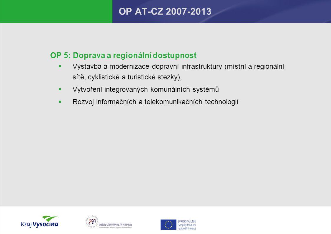OP 5: Doprava a regionální dostupnost  Výstavba a modernizace dopravní infrastruktury (místní a regionální sítě, cyklistické a turistické stezky),  Vytvoření integrovaných komunálních systémů  Rozvoj informačních a telekomunikačních technologií OP AT-CZ 2007-2013