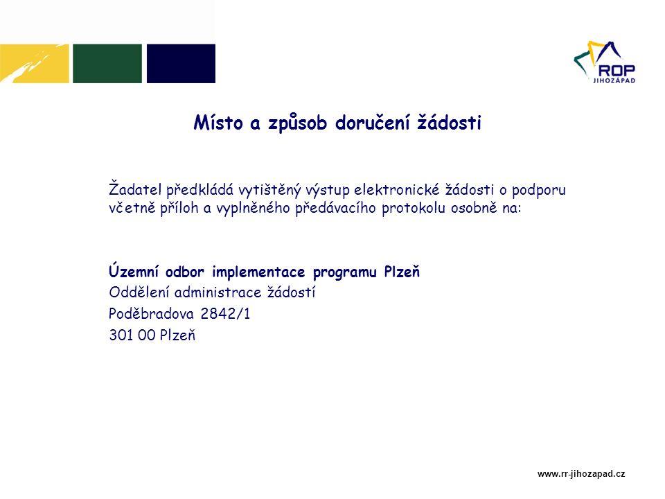 www.rr-jihozapad.cz Žadatel předkládá vytištěný výstup elektronické žádosti o podporu včetně příloh a vyplněného předávacího protokolu osobně na: Územní odbor implementace programu Plzeň Oddělení administrace žádostí Poděbradova 2842/1 301 00 Plzeň Místo a způsob doručení žádosti