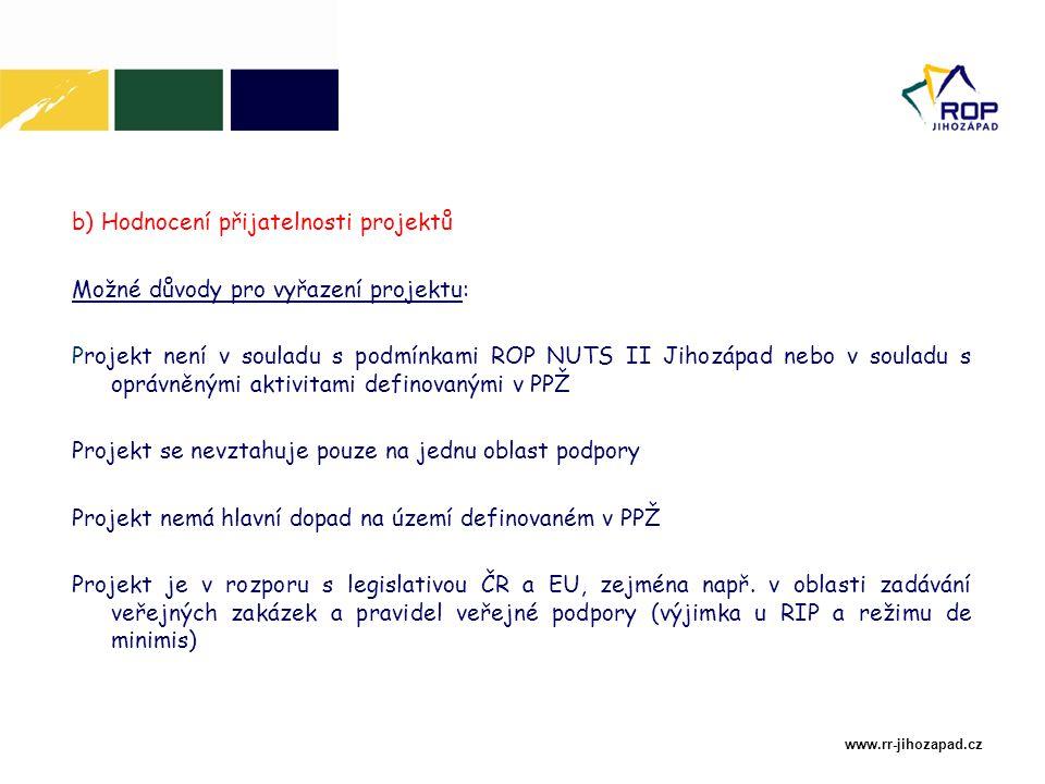 www.rr-jihozapad.cz b) Hodnocení přijatelnosti projektů Možné důvody pro vyřazení projektu: Projekt není v souladu s podmínkami ROP NUTS II Jihozápad nebo v souladu s oprávněnými aktivitami definovanými v PPŽ Projekt se nevztahuje pouze na jednu oblast podpory Projekt nemá hlavní dopad na území definovaném v PPŽ Projekt je v rozporu s legislativou ČR a EU, zejména např.