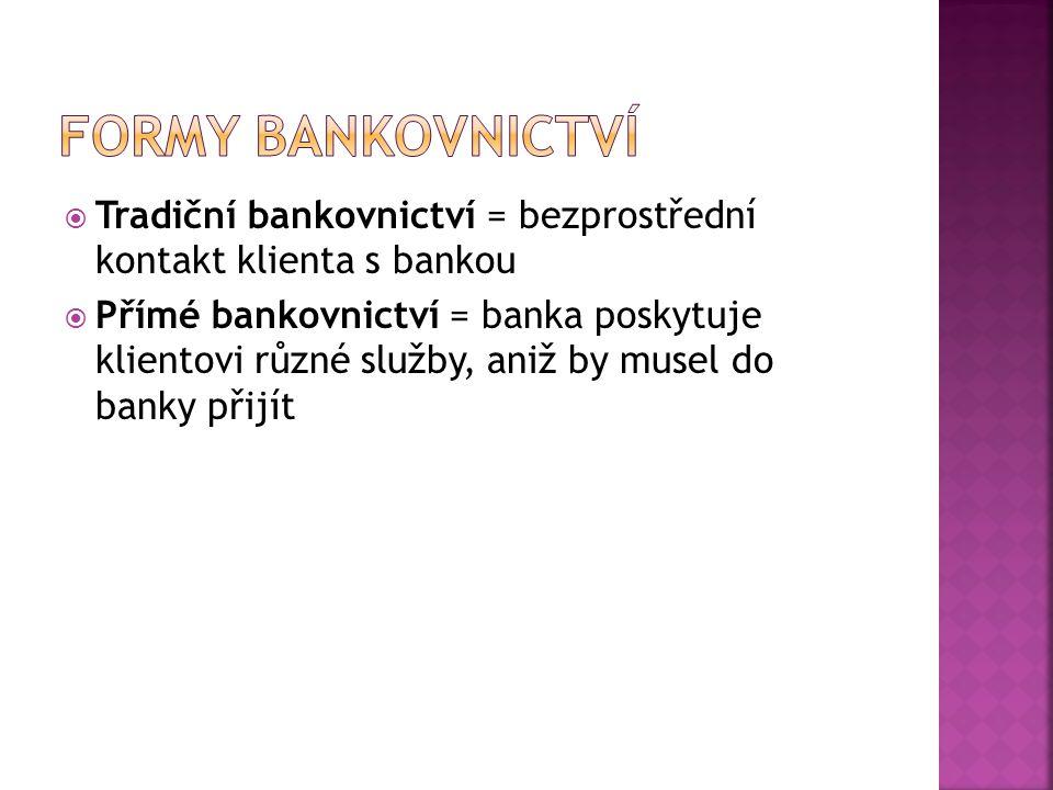  Tradiční bankovnictví = bezprostřední kontakt klienta s bankou  Přímé bankovnictví = banka poskytuje klientovi různé služby, aniž by musel do banky