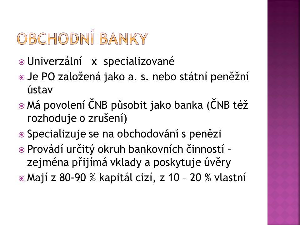  Univerzální x specializované  Je PO založená jako a. s. nebo státní peněžní ústav  Má povolení ČNB působit jako banka (ČNB též rozhoduje o zrušení