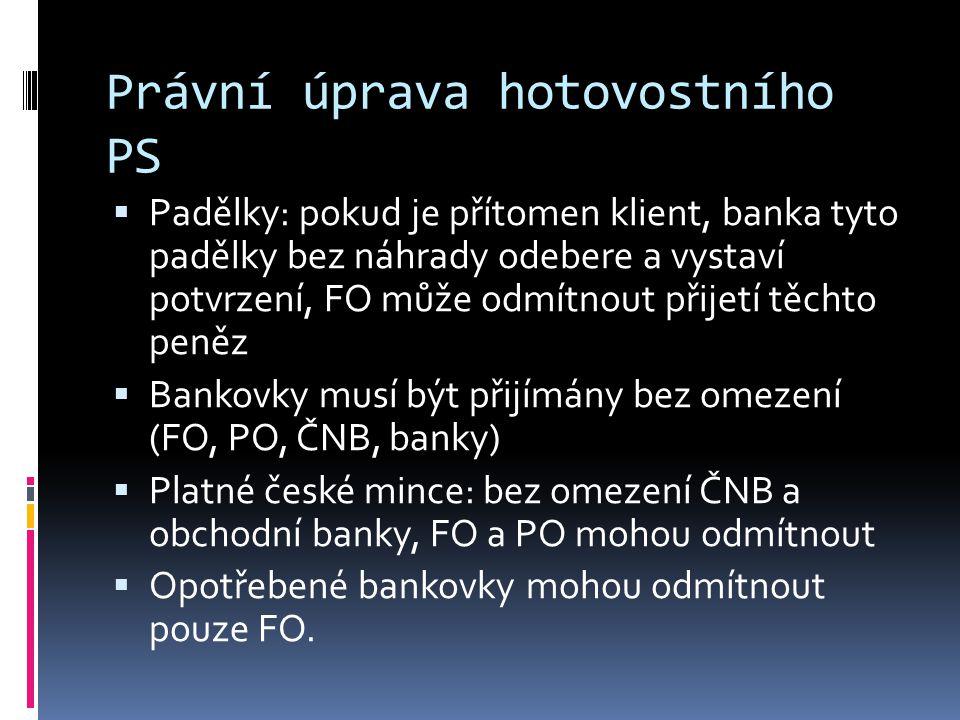 Právní úprava hotovostního PS  Padělky: pokud je přítomen klient, banka tyto padělky bez náhrady odebere a vystaví potvrzení, FO může odmítnout přije