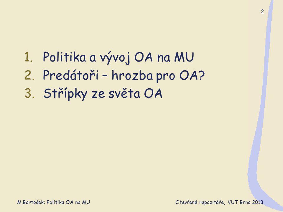 M.Bartošek: Politika OA na MU Otevřené repozitáře, VUT Brno 2013 13 Argumenty odpůrců  Další zbytečná neproduktivní zátěž vědců  Nejasné právní záležitosti – vědci na černé listině  OA je hračka, skuteční vědci potřebují kvalitní renomované časopisy  Špatná směrnice  vkládání ponechat na individuální dobrovolnosti  příliš široký záběr repozitáře (ne všechna zam.díla)  Vyhrocený spor  nesmiřitelné postoje  nehledá se konsensus ale lepší zbraň k potření protivníka