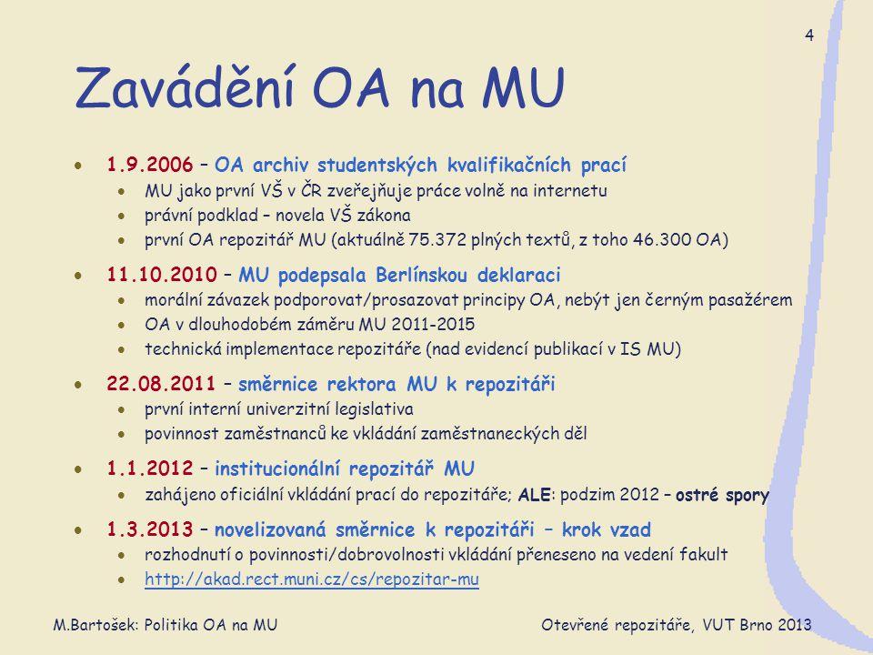 M.Bartošek: Politika OA na MU Otevřené repozitáře, VUT Brno 2013 5 Směrnice MU 7/2011 Účinnost od 1.1.2012  návaznost na Směrnici o duševním vlastnictví MU  Zaměstnanci MU  povinnost vkládat publikovaná zaměstnanecká díla – do 6 měsíců (existující v textové podobě - listinné či elektronické)  oprávnění rozhodnout o rozsahu zveřejnění díla (tam, kde MU nevykonává majetková práva – články)  počínat si tak, aby nebyla dotčena ochrana  informací chráněných zvláštním zákonem + obchodního tajemství  oprávněných zájmů třetích stran (nakladatelů)  Nejen díla vědecká (indikátor peer-reviewed) ale i jiná  e-learning, zprávy, multimediální, …, soukromá  ne VŠ-kvalifikační práce + habilitační – jsou v theses.cz