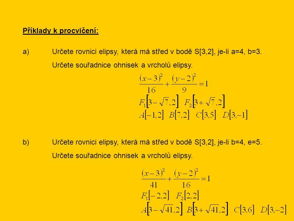 Příklady k procvičení: a)Určete rovnici elipsy, která má střed v bodě S[3,2], je-li a=4, b=3. Určete souřadnice ohnisek a vrcholů elipsy. b)Určete rov