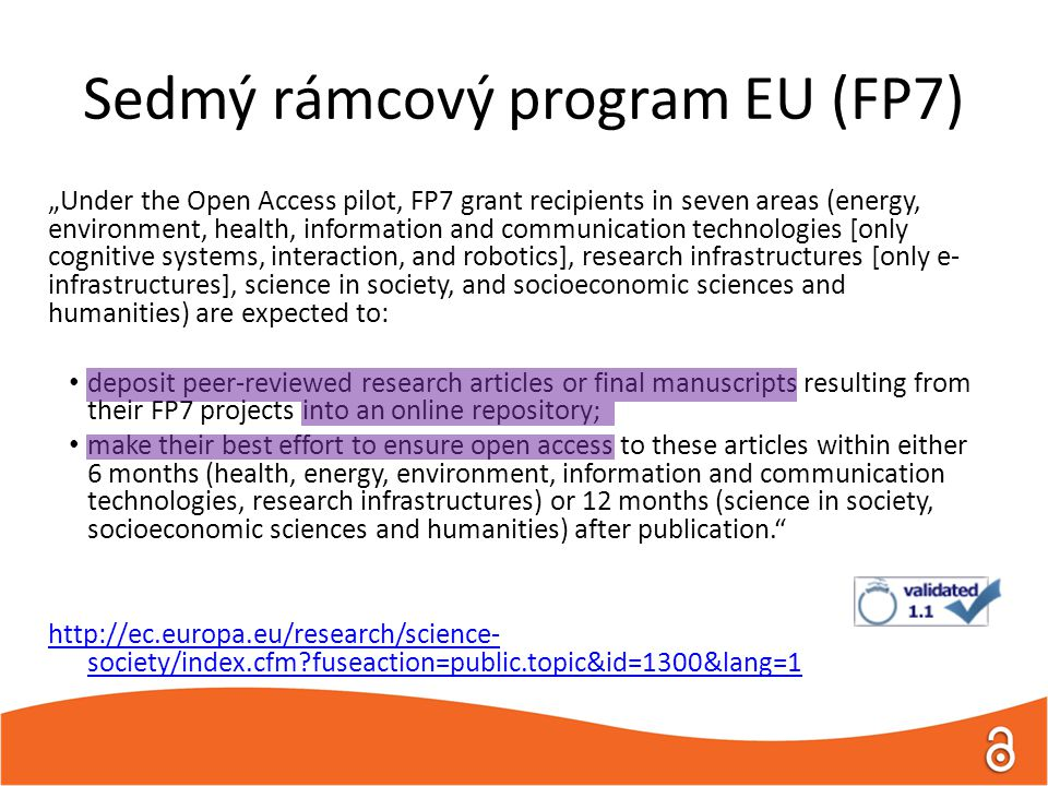 "Sedmý rámcový program EU (FP7) ""Under the Open Access pilot, FP7 grant recipients in seven areas (energy, environment, health, information and communication technologies [only cognitive systems, interaction, and robotics], research infrastructures [only e- infrastructures], science in society, and socioeconomic sciences and humanities) are expected to: deposit peer-reviewed research articles or final manuscripts resulting from their FP7 projects into an online repository; make their best effort to ensure open access to these articles within either 6 months (health, energy, environment, information and communication technologies, research infrastructures) or 12 months (science in society, socioeconomic sciences and humanities) after publication.   society/index.cfm fuseaction=public.topic&id=1300&lang=1"