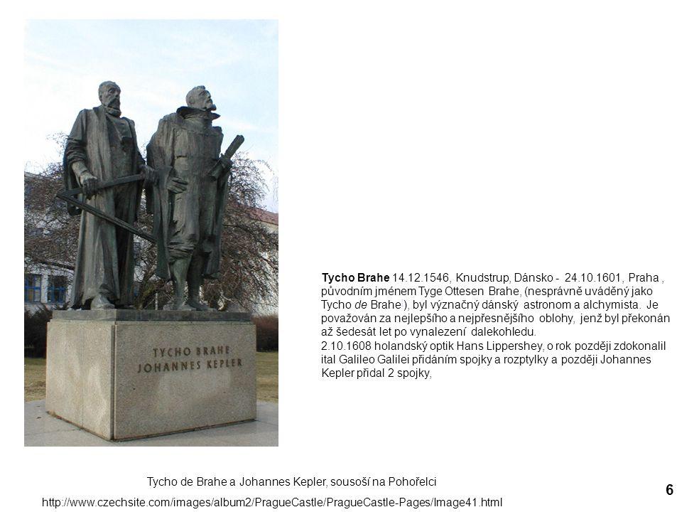 6 Tycho de Brahe a Johannes Kepler, sousoší na Pohořelci http://www.czechsite.com/images/album2/PragueCastle/PragueCastle-Pages/Image41.html Tycho Brahe 14.12.1546, Knudstrup, Dánsko - 24.10.1601, Praha, původním jménem Tyge Ottesen Brahe, (nesprávně uváděný jako Tycho de Brahe [ ), byl význačný dánský astronom a alchymista.