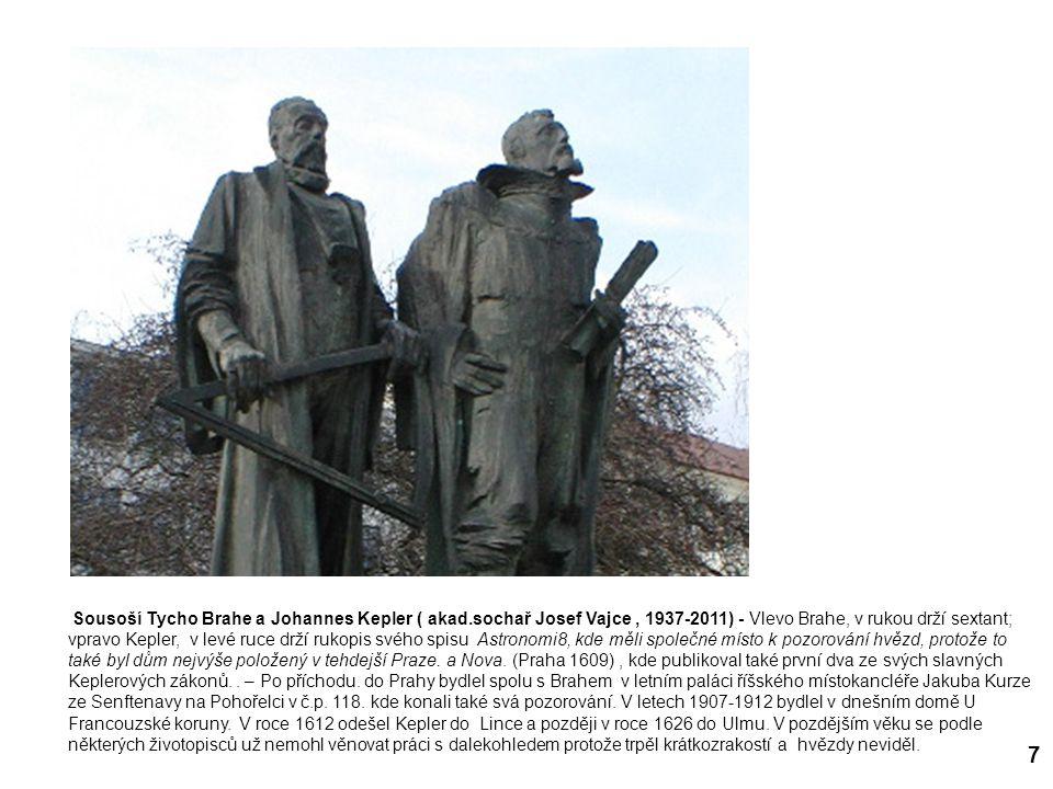 7 Sousoší Tycho Brahe a Johannes Kepler ( akad.sochař Josef Vajce, 1937-2011) - Vlevo Brahe, v rukou drží sextant; vpravo Kepler, v levé ruce drží rukopis svého spisu Astronomi8, kde měli společné místo k pozorování hvězd, protože to také byl dům nejvýše položený v tehdejší Praze.
