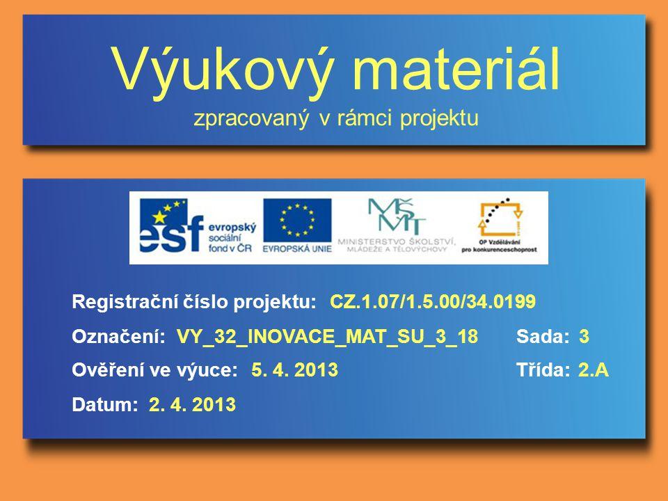 Výukový materiál zpracovaný v rámci projektu Označení:Sada: Ověření ve výuce:Třída: Datum: Registrační číslo projektu:CZ.1.07/1.5.00/34.0199 3VY_32_INOVACE_MAT_SU_3_18 5.